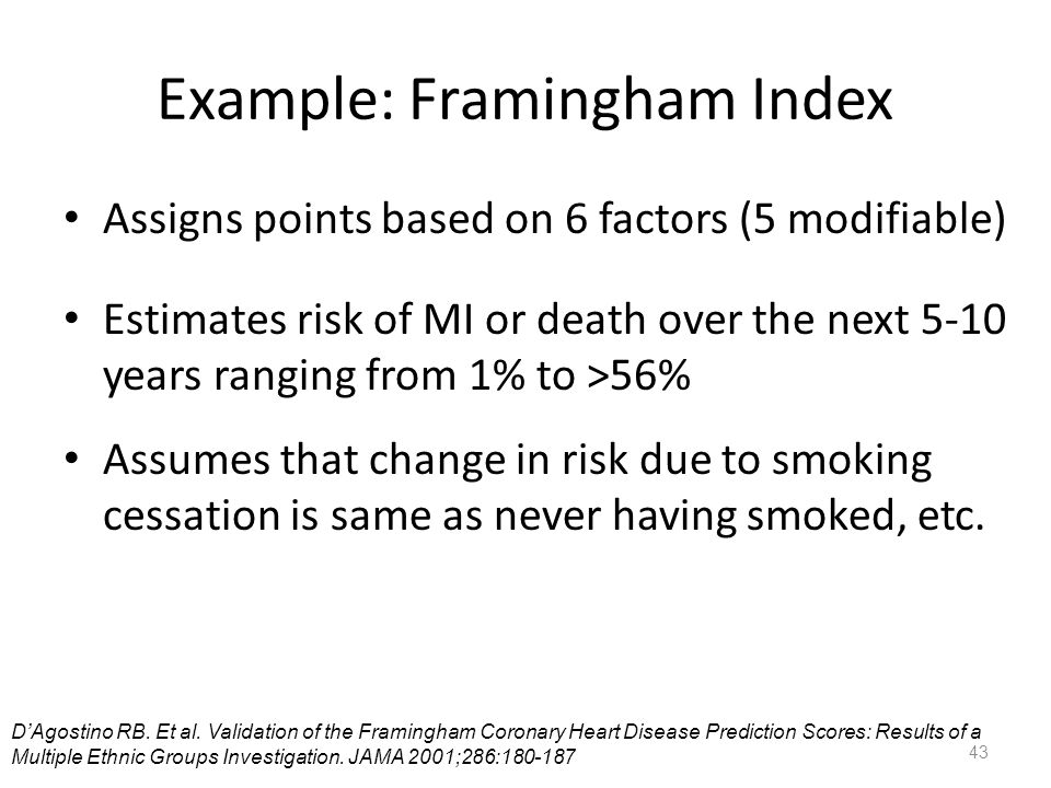 Example: Framingham Index Assigns points based on 6 factors (5 modifiable) Estimates risk of MI or death over the next 5-10 years ranging from 1% to >56% Assumes that change in risk due to smoking cessation is same as never having smoked, etc.