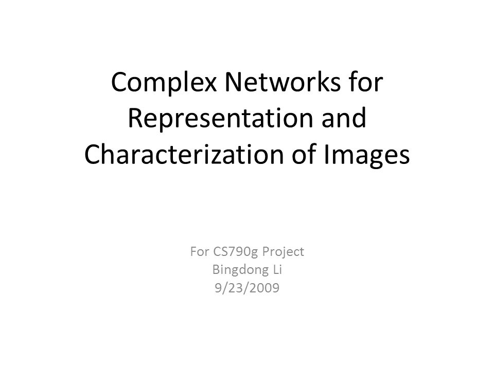 Complex Networks for Representation and Characterization of Images For CS790g Project Bingdong Li 9/23/2009