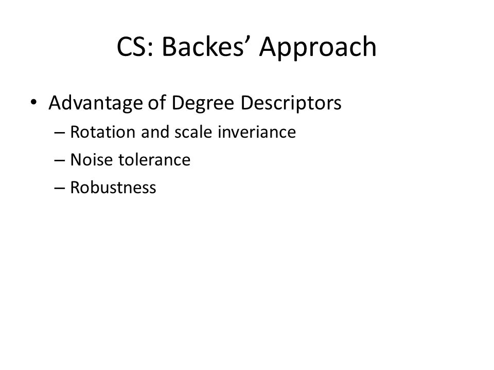 CS: Backes Approach Advantage of Degree Descriptors – Rotation and scale inveriance – Noise tolerance – Robustness