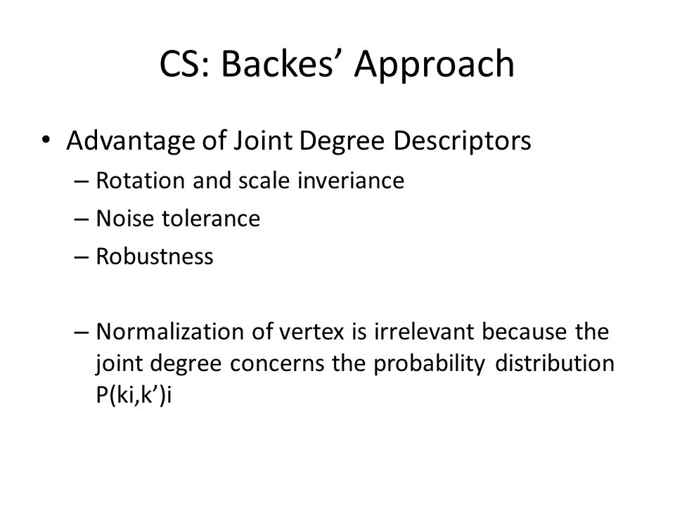 CS: Backes Approach Advantage of Joint Degree Descriptors – Rotation and scale inveriance – Noise tolerance – Robustness – Normalization of vertex is irrelevant because the joint degree concerns the probability distribution P(ki,k)i