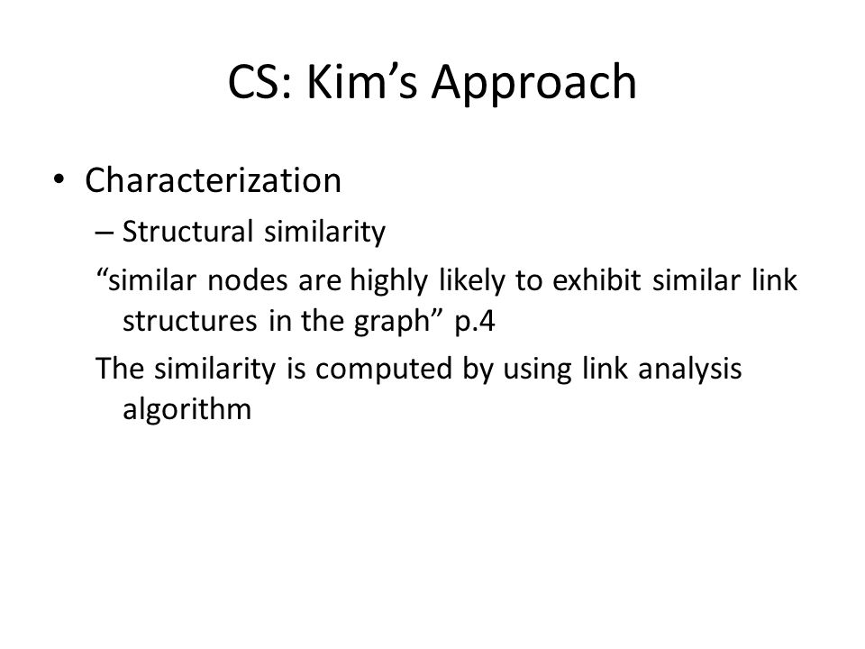 CS: Kims Approach Characterization – Structural similarity similar nodes are highly likely to exhibit similar link structures in the graph p.4 The similarity is computed by using link analysis algorithm