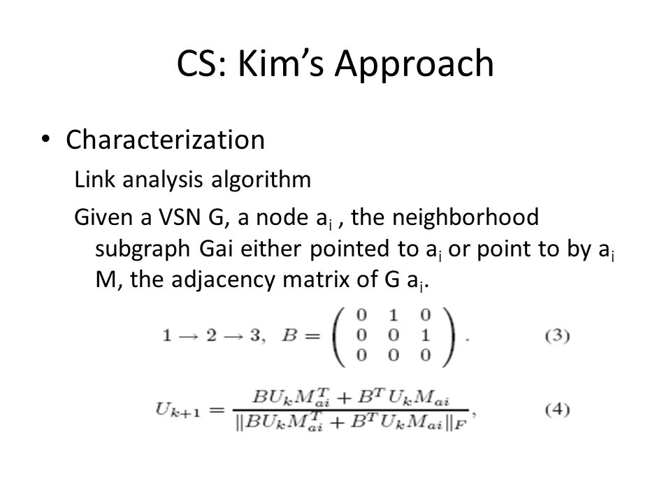 CS: Kims Approach Characterization Link analysis algorithm Given a VSN G, a node a i, the neighborhood subgraph Gai either pointed to a i or point to by a i M, the adjacency matrix of G a i.