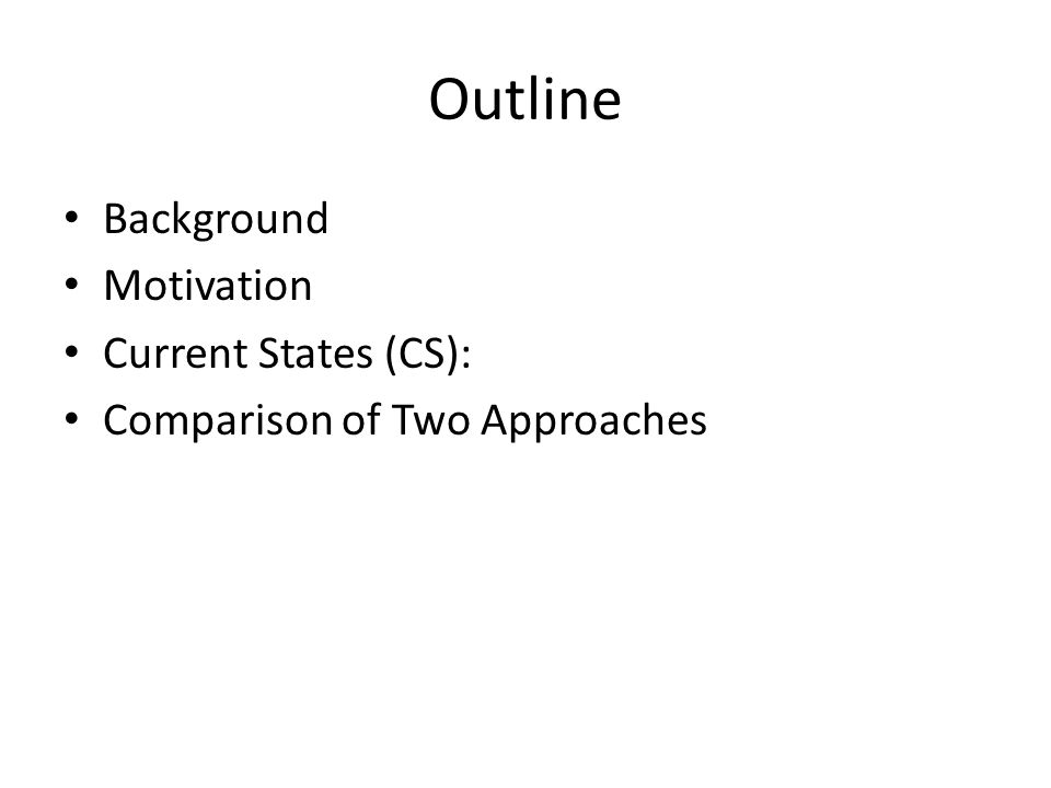 Outline Background Motivation Current States (CS): Comparison of Two Approaches
