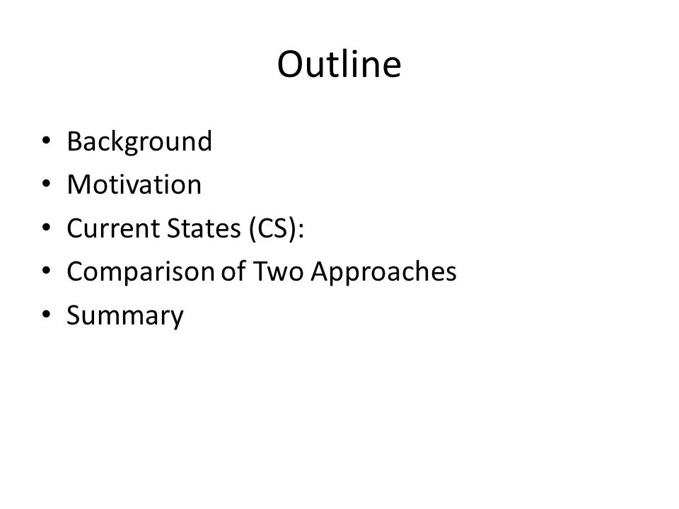 Outline Background Motivation Current States (CS): Comparison of Two Approaches Summary