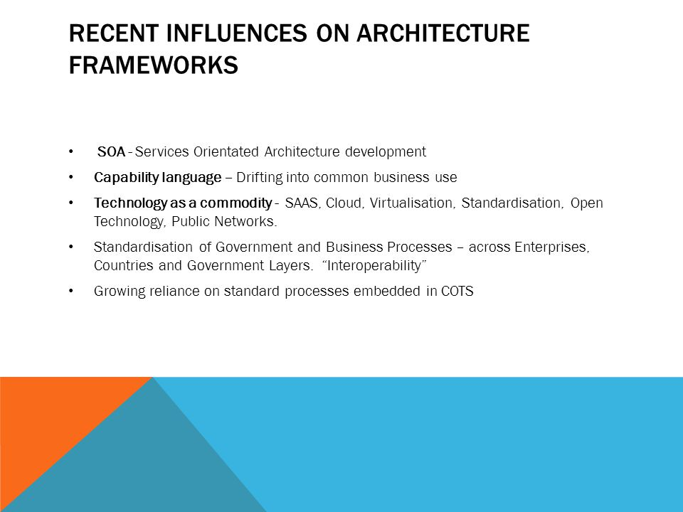 RECENT INFLUENCES ON ARCHITECTURE FRAMEWORKS SOA - Services Orientated Architecture development Capability language – Drifting into common business us