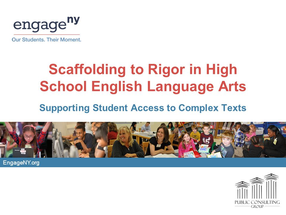 EngageNY.org Scaffolding to Rigor in High School English Language Arts Supporting Student Access to Complex Texts