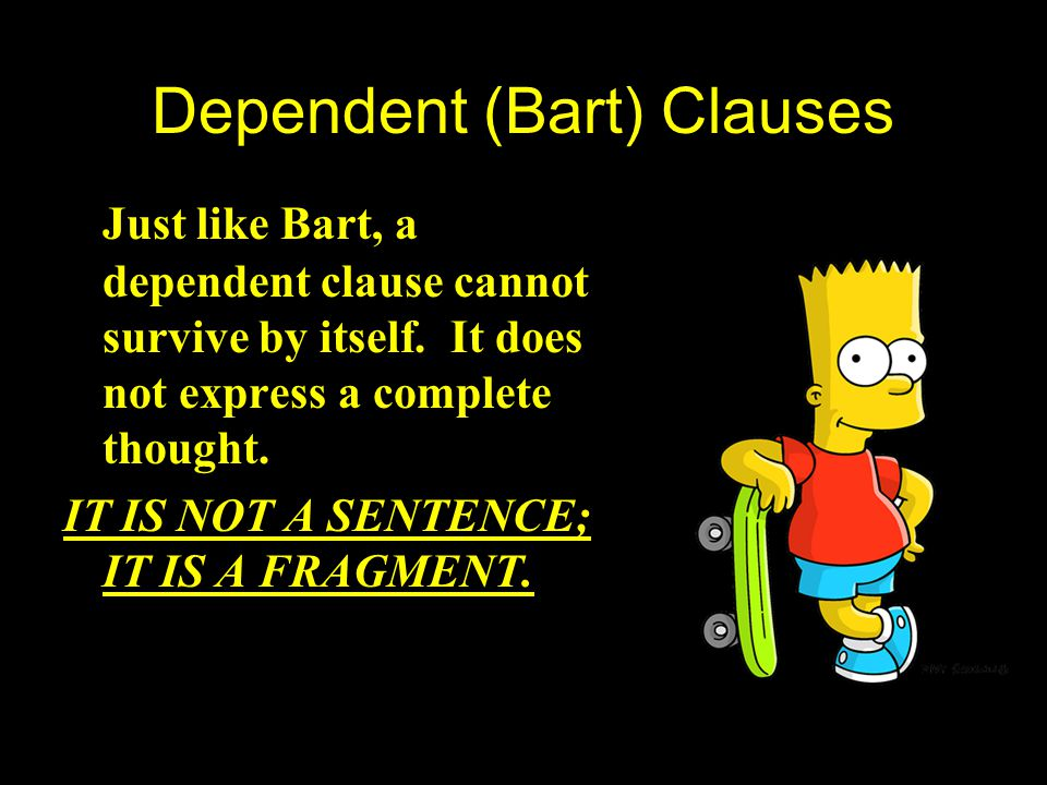 Dependent Clauses (Bart) DEPENDENT Bart constantly messes up when he is on his own. Without Marge by his side, things go wrong. He is DEPENDENT on Mar