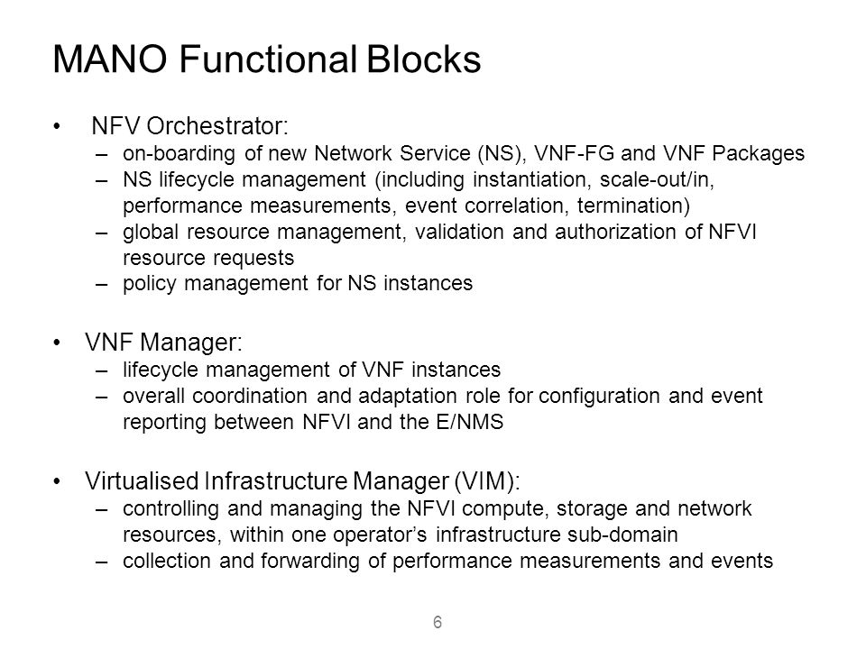 MANO Functional Blocks NFV Orchestrator: –on-boarding of new Network Service (NS), VNF-FG and VNF Packages –NS lifecycle management (including instant