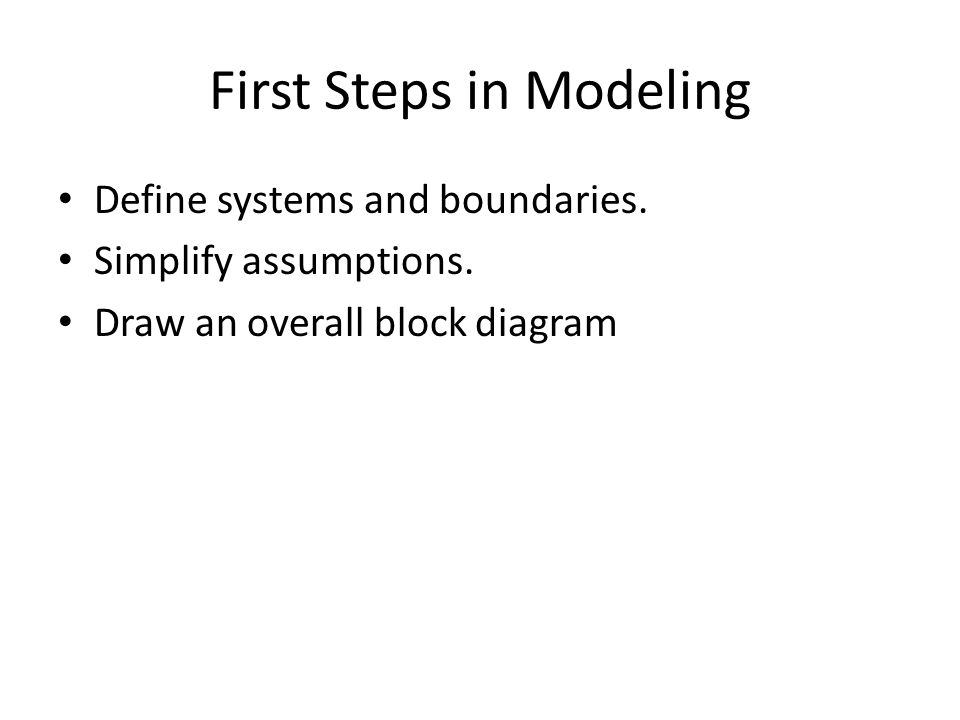 First Steps in Modeling Define systems and boundaries. Simplify assumptions. Draw an overall block diagram