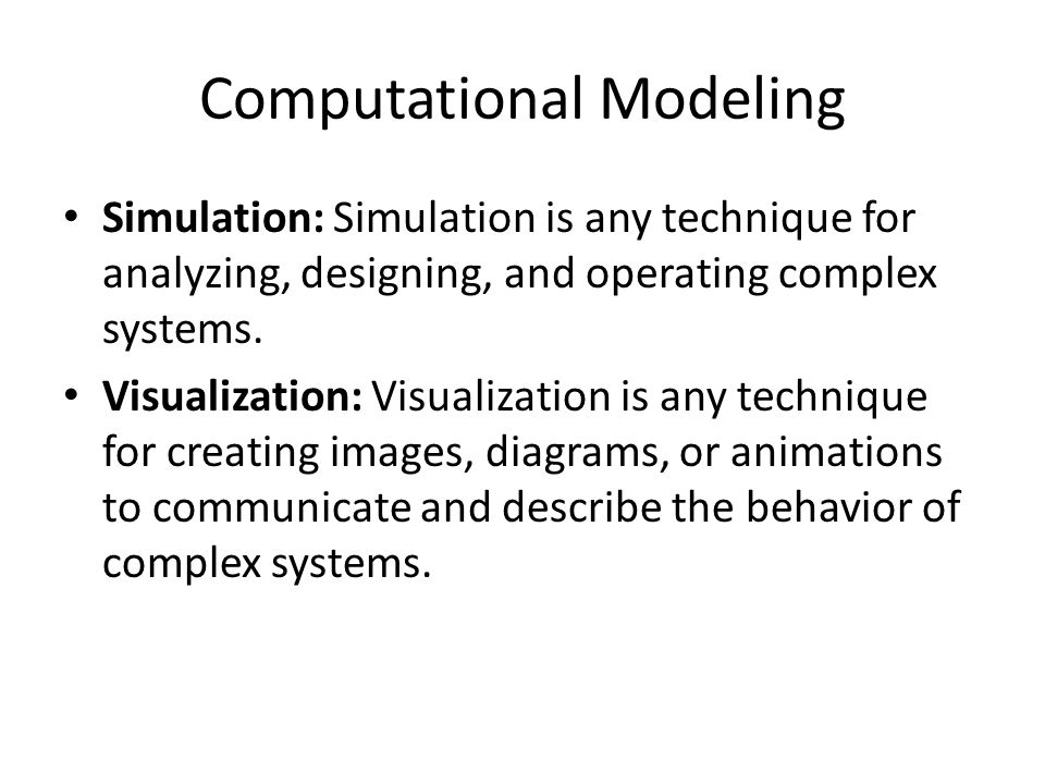Computational Modeling Simulation: Simulation is any technique for analyzing, designing, and operating complex systems. Visualization: Visualization i