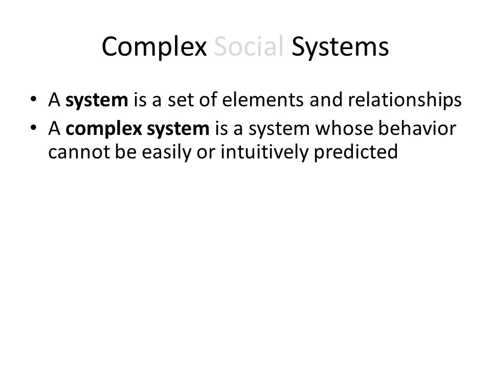 Complex Social Systems A system is a set of elements and relationships A complex system is a system whose behavior cannot be easily or intuitively predicted