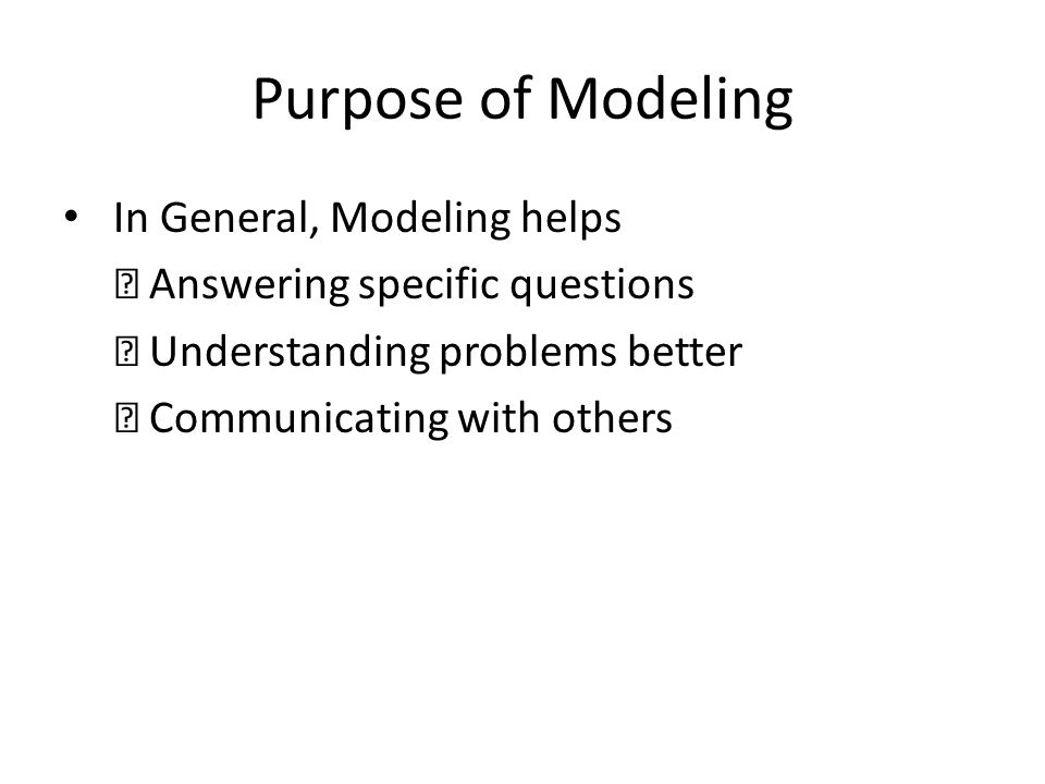 Purpose of Modeling In General, Modeling helps Answering specific questions Understanding problems better Communicating with others
