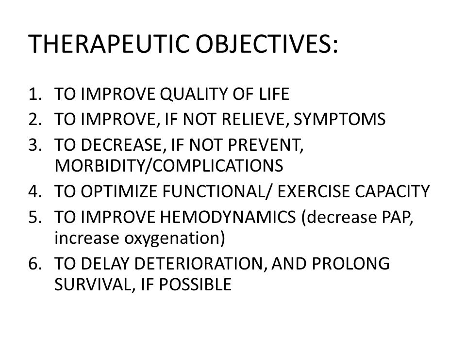THERAPEUTIC OBJECTIVES: 1.TO IMPROVE QUALITY OF LIFE 2.TO IMPROVE, IF NOT RELIEVE, SYMPTOMS 3.TO DECREASE, IF NOT PREVENT, MORBIDITY/COMPLICATIONS 4.TO OPTIMIZE FUNCTIONAL/ EXERCISE CAPACITY 5.TO IMPROVE HEMODYNAMICS (decrease PAP, increase oxygenation) 6.TO DELAY DETERIORATION, AND PROLONG SURVIVAL, IF POSSIBLE