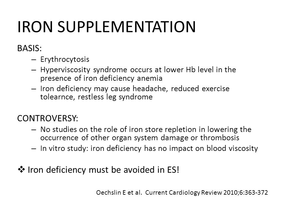 IRON SUPPLEMENTATION BASIS: – Erythrocytosis – Hyperviscosity syndrome occurs at lower Hb level in the presence of iron deficiency anemia – Iron deficiency may cause headache, reduced exercise tolearnce, restless leg syndrome CONTROVERSY: – No studies on the role of iron store repletion in lowering the occurrence of other organ system damage or thrombosis – In vitro study: iron deficiency has no impact on blood viscosity Iron deficiency must be avoided in ES.