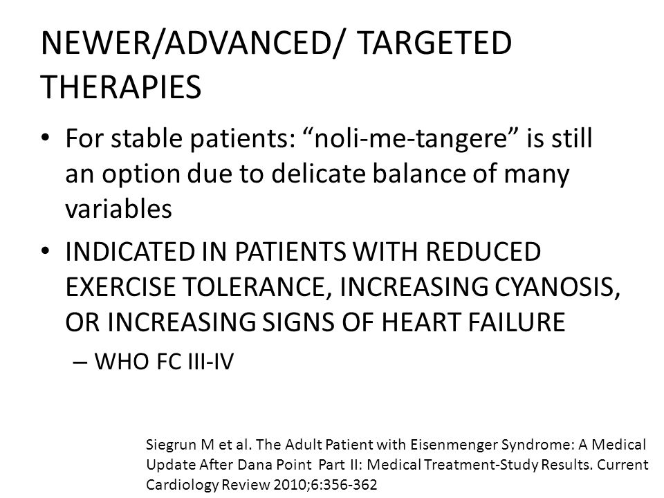 NEWER/ADVANCED/ TARGETED THERAPIES For stable patients: noli-me-tangere is still an option due to delicate balance of many variables INDICATED IN PATIENTS WITH REDUCED EXERCISE TOLERANCE, INCREASING CYANOSIS, OR INCREASING SIGNS OF HEART FAILURE – WHO FC III-IV Siegrun M et al.