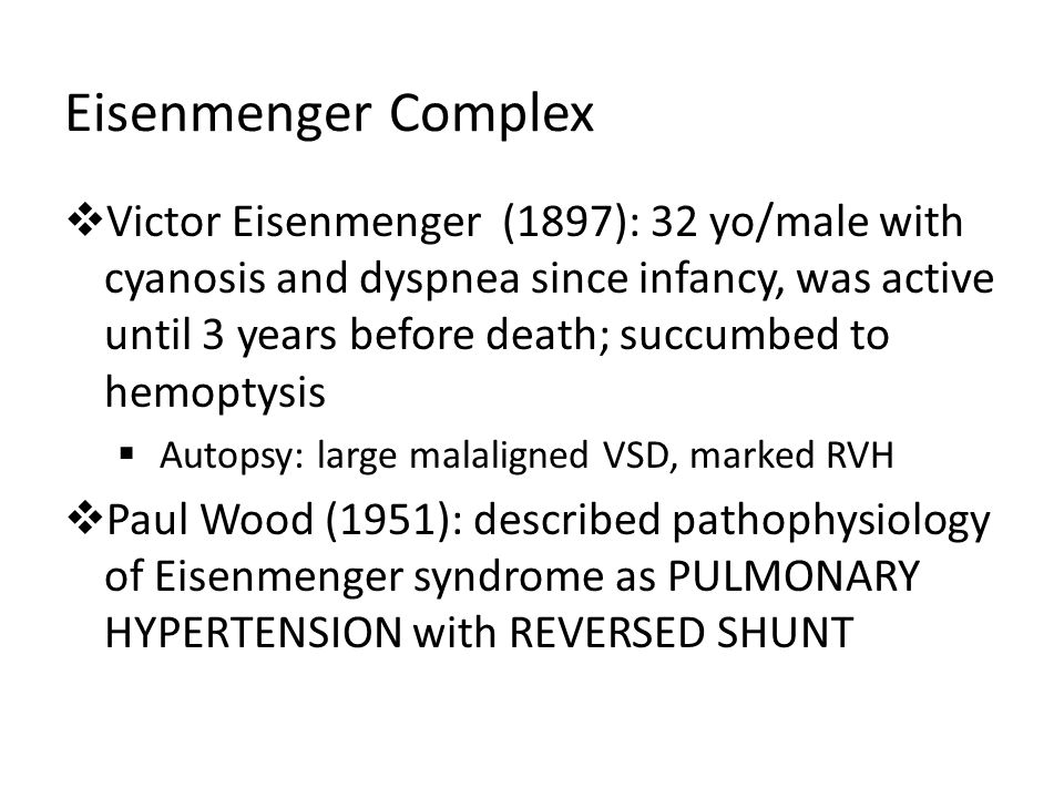 Eisenmenger Complex Victor Eisenmenger (1897): 32 yo/male with cyanosis and dyspnea since infancy, was active until 3 years before death; succumbed to hemoptysis Autopsy: large malaligned VSD, marked RVH Paul Wood (1951): described pathophysiology of Eisenmenger syndrome as PULMONARY HYPERTENSION with REVERSED SHUNT