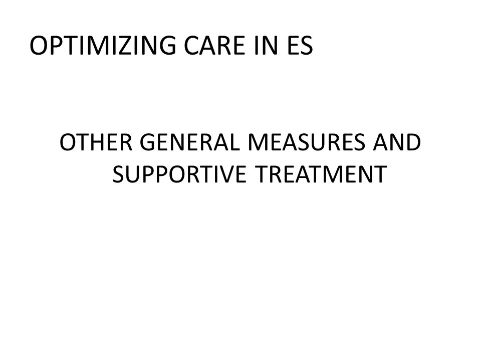 OPTIMIZING CARE IN ES OTHER GENERAL MEASURES AND SUPPORTIVE TREATMENT