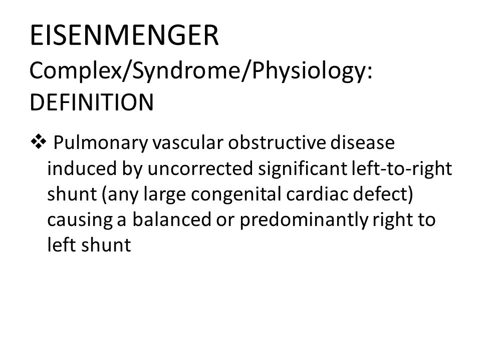 EISENMENGER Complex/Syndrome/Physiology: DEFINITION Pulmonary vascular obstructive disease induced by uncorrected significant left-to-right shunt (any large congenital cardiac defect) causing a balanced or predominantly right to left shunt