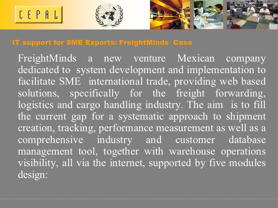 IT support for SME Exports: FreightMinds Case FreightMinds a new venture Mexican company dedicated to system development and implementation to facilitate SME international trade, providing web based solutions, specifically for the freight forwarding, logistics and cargo handling industry.