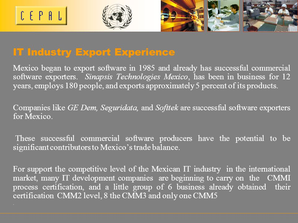 Mexico began to export software in 1985 and already has successful commercial software exporters. Sinapsis Technologies Mexico, has been in business f
