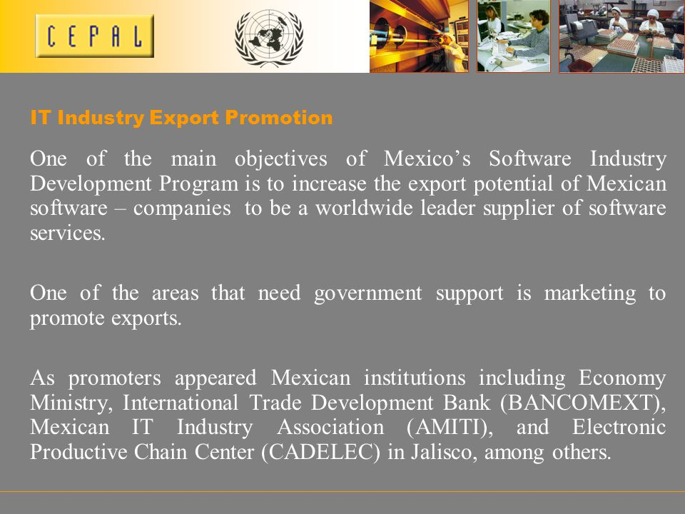 One of the main objectives of Mexicos Software Industry Development Program is to increase the export potential of Mexican software – companies to be a worldwide leader supplier of software services.