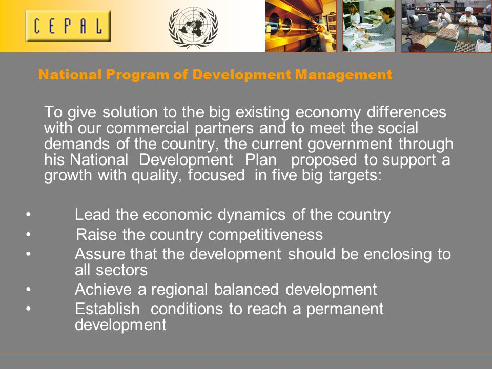National Program of Development Management To give solution to the big existing economy differences with our commercial partners and to meet the social demands of the country, the current government through his National Development Plan proposed to support a growth with quality, focused in five big targets: Lead the economic dynamics of the country Raise the country competitiveness Assure that the development should be enclosing to all sectors Achieve a regional balanced development Establish conditions to reach a permanent development
