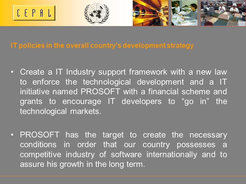 IT policies in the overall countrys development strategy Create a IT Industry support framework with a new law to enforce the technological development and a IT initiative named PROSOFT with a financial scheme and grants to encourage IT developers to go in the technological markets.