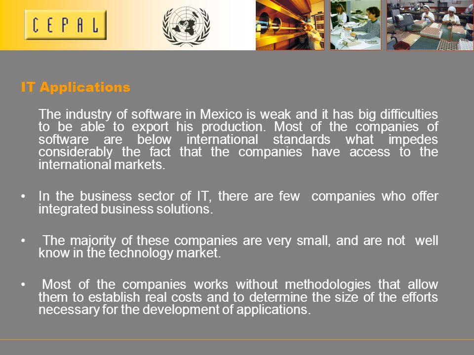 IT Applications The industry of software in Mexico is weak and it has big difficulties to be able to export his production. Most of the companies of s