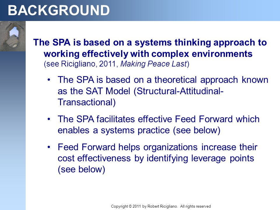 BACKGROUND The SPA is based on a systems thinking approach to working effectively with complex environments (see Ricigliano, 2011, Making Peace Last) The SPA is based on a theoretical approach known as the SAT Model (Structural-Attitudinal- Transactional) The SPA facilitates effective Feed Forward which enables a systems practice (see below) Feed Forward helps organizations increase their cost effectiveness by identifying leverage points (see below) Copyright © 2011 by Robert Ricigliano.