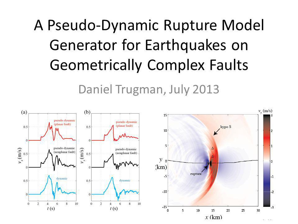 A Pseudo-Dynamic Rupture Model Generator for Earthquakes on Geometrically Complex Faults Daniel Trugman, July 2013