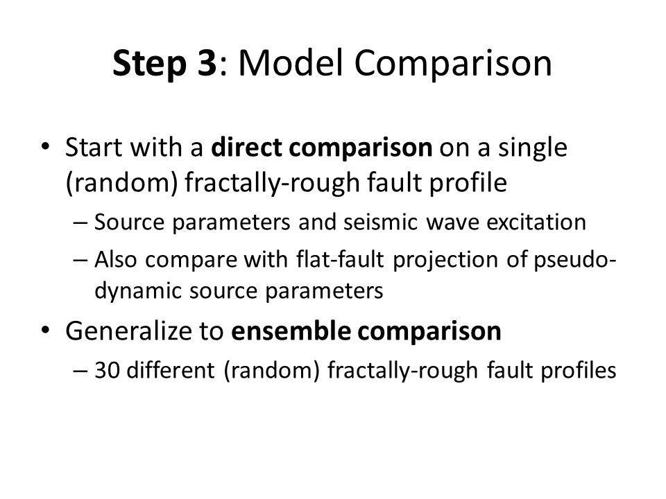Step 3: Model Comparison Start with a direct comparison on a single (random) fractally-rough fault profile – Source parameters and seismic wave excitation – Also compare with flat-fault projection of pseudo- dynamic source parameters Generalize to ensemble comparison – 30 different (random) fractally-rough fault profiles