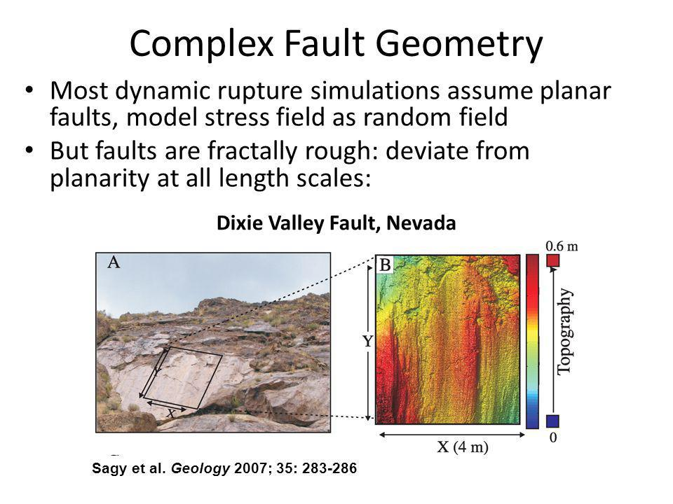 Complex Fault Geometry Most dynamic rupture simulations assume planar faults, model stress field as random field But faults are fractally rough: deviate from planarity at all length scales: Sagy et al.