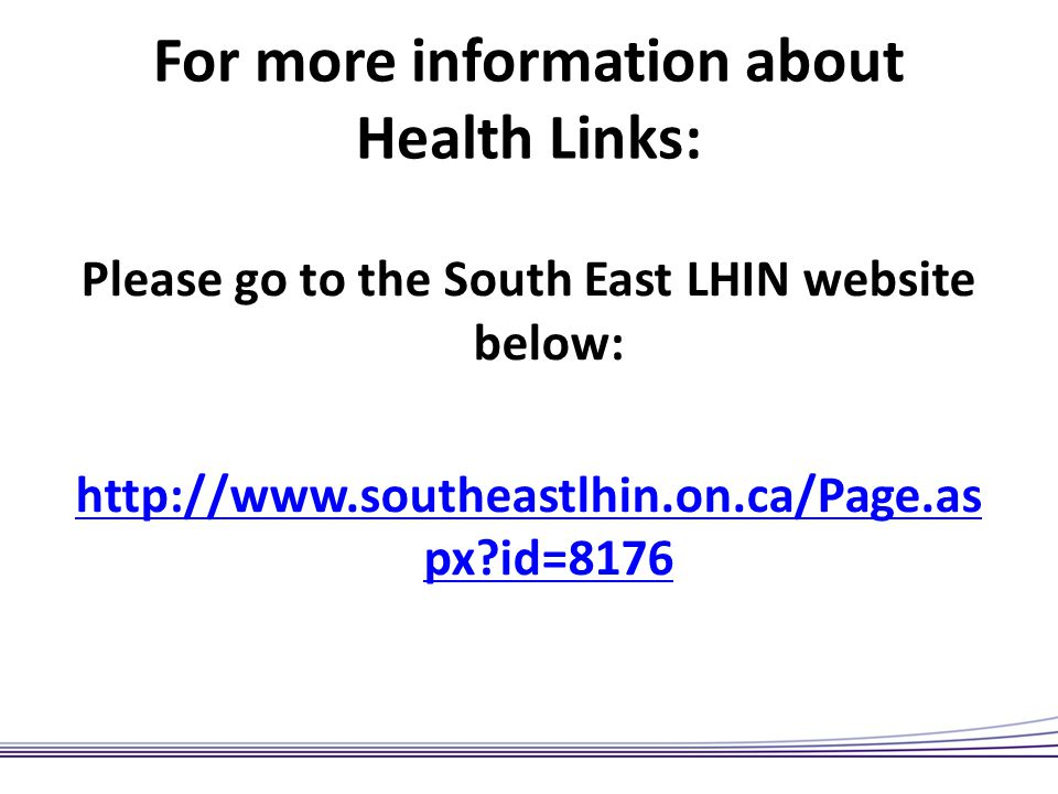 For more information about Health Links: Please go to the South East LHIN website below: http://www.southeastlhin.on.ca/Page.as px?id=8176