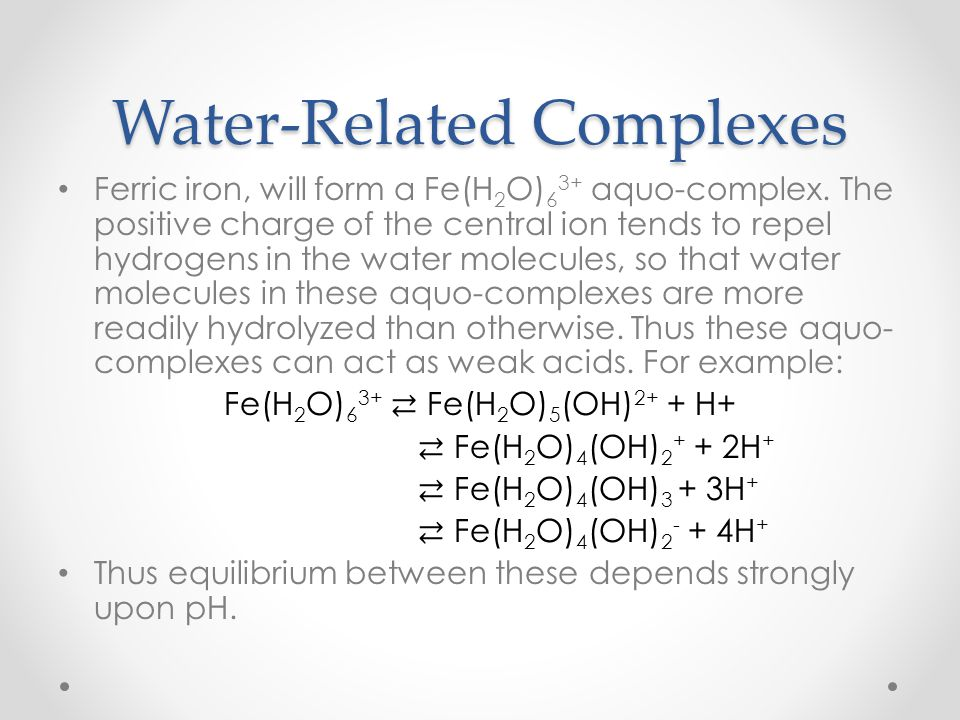 Water-Related Complexes Ferric iron, will form a Fe(H 2 O) 6 3+ aquo-complex. The positive charge of the central ion tends to repel hydrogens in the w