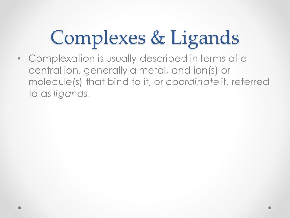 Complexes & Ligands Complexation is usually described in terms of a central ion, generally a metal, and ion(s) or molecule(s) that bind to it, or coor