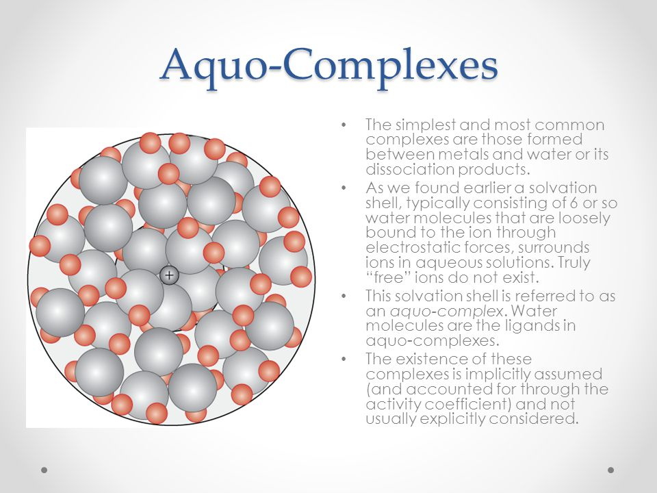 Aquo-Complexes The simplest and most common complexes are those formed between metals and water or its dissociation products. As we found earlier a so