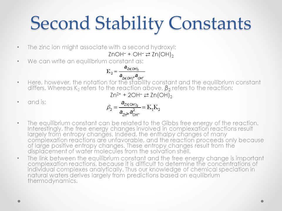 Second Stability Constants The zinc ion might associate with a second hydroxyl: ZnOH – + OH – Zn(OH) 2 We can write an equilibrium constant as: Here,