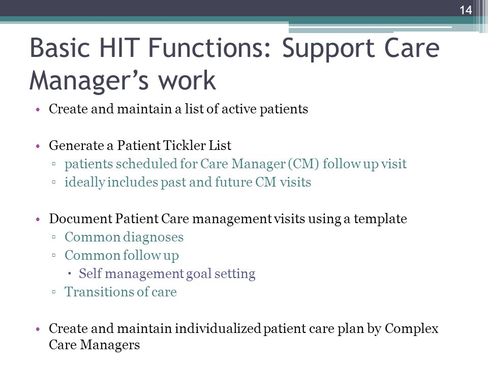 Basic HIT Functions: Support Care Managers work Create and maintain a list of active patients Generate a Patient Tickler List patients scheduled for C