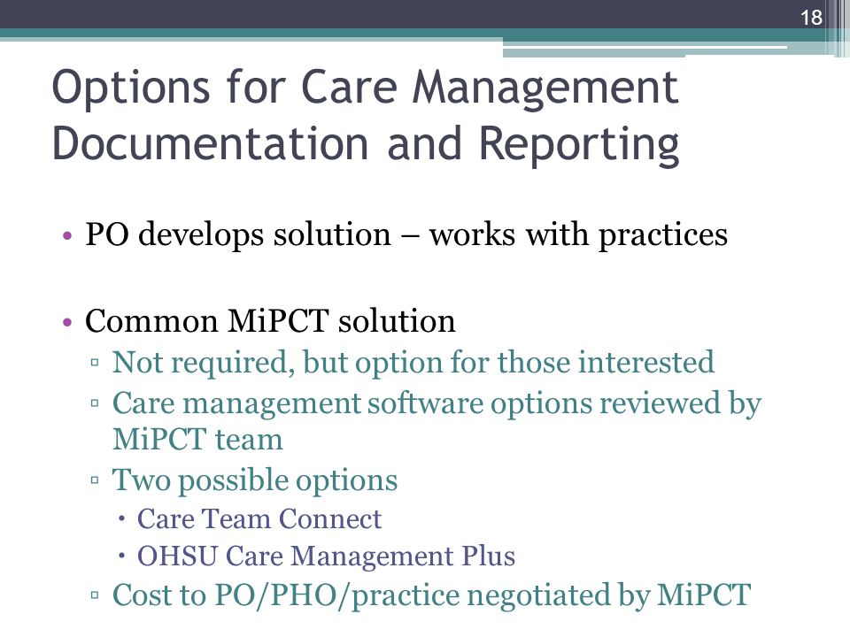 Options for Care Management Documentation and Reporting PO develops solution – works with practices Common MiPCT solution Not required, but option for