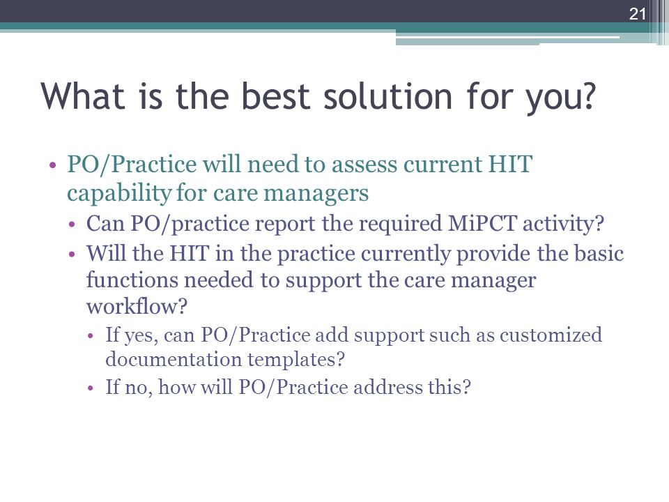 What is the best solution for you? PO/Practice will need to assess current HIT capability for care managers Can PO/practice report the required MiPCT
