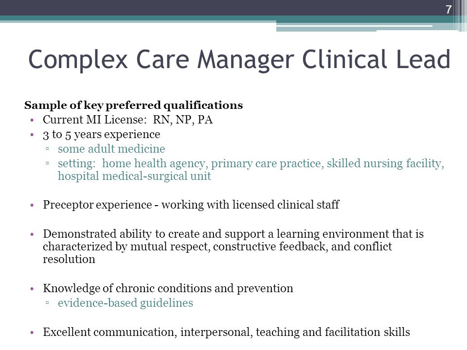 Complex Care Manager Clinical Lead Sample of key preferred qualifications Current MI License: RN, NP, PA 3 to 5 years experience some adult medicine s