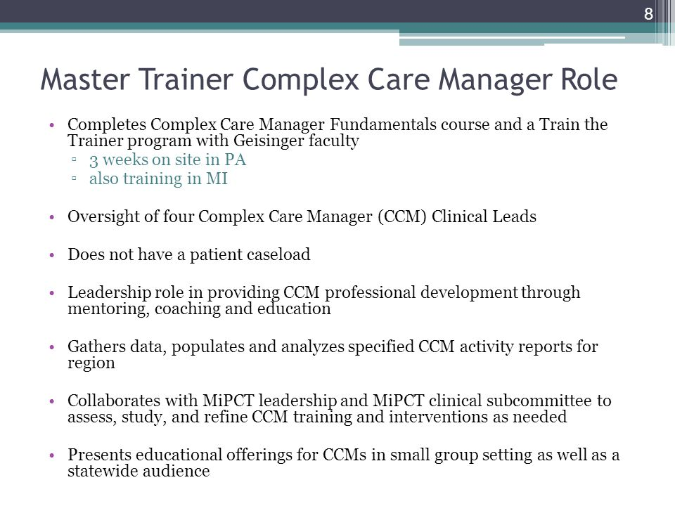 Master Trainer Complex Care Manager Role Completes Complex Care Manager Fundamentals course and a Train the Trainer program with Geisinger faculty 3 w
