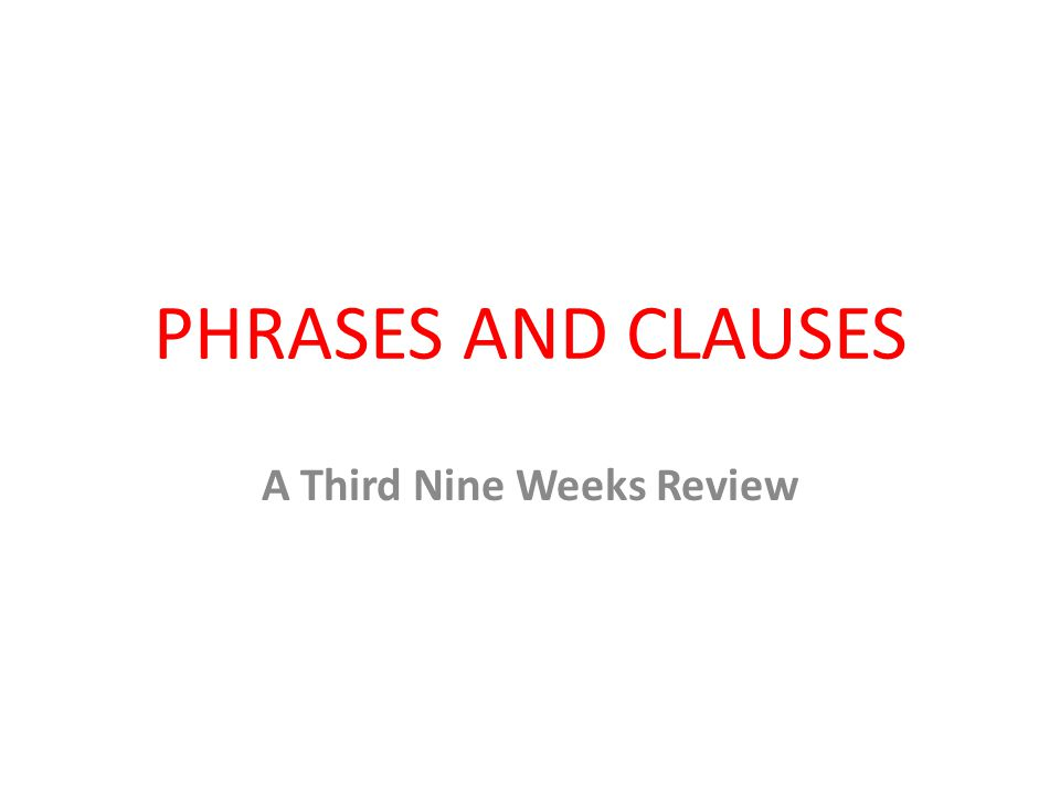 PHRASES AND CLAUSES A Third Nine Weeks Review