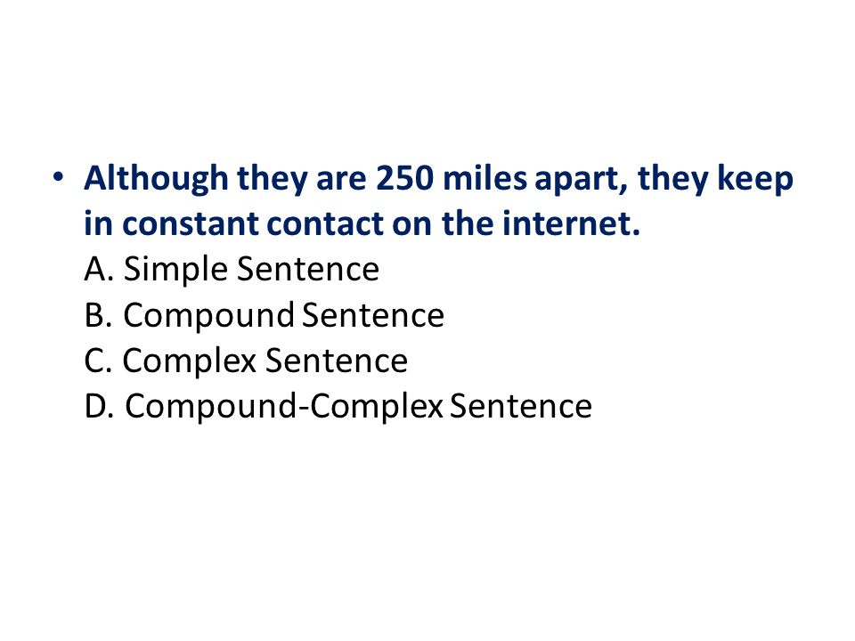 Although they are 250 miles apart, they keep in constant contact on the internet. A. Simple Sentence B. Compound Sentence C. Complex Sentence D. Compo
