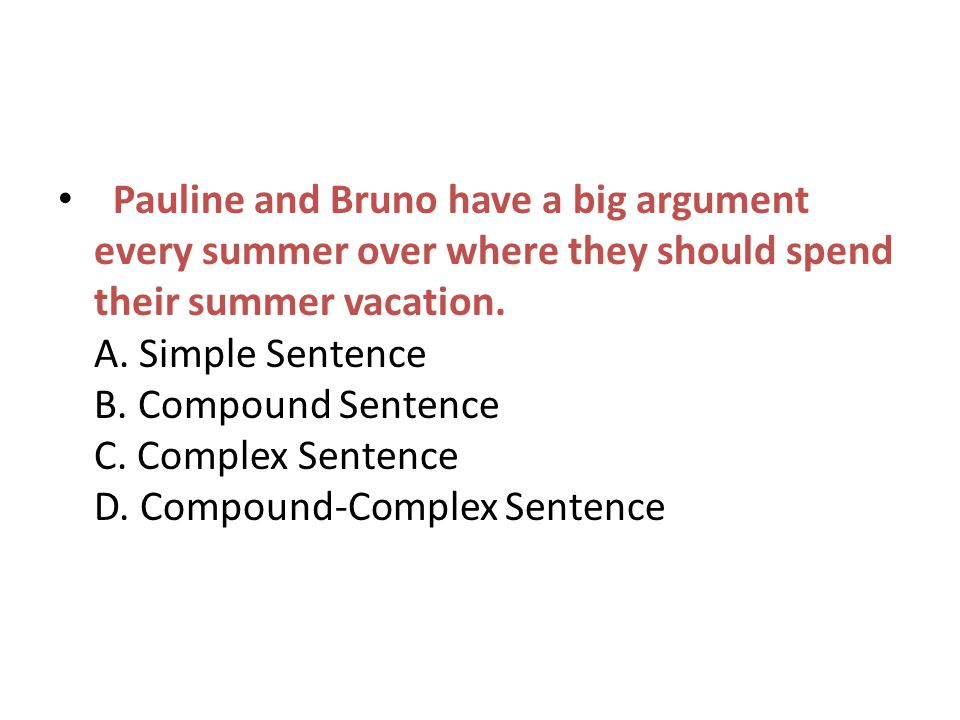 Pauline and Bruno have a big argument every summer over where they should spend their summer vacation. A. Simple Sentence B. Compound Sentence C. Comp