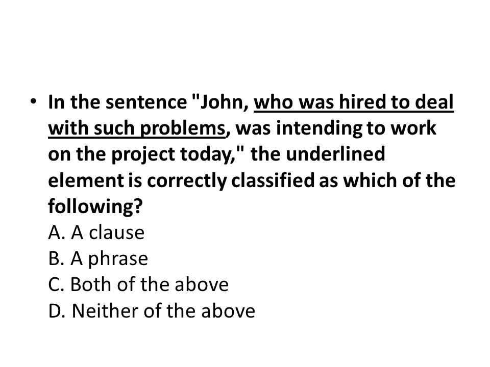 In the sentence John, who was hired to deal with such problems, was intending to work on the project today, the underlined element is correctly classified as which of the following.