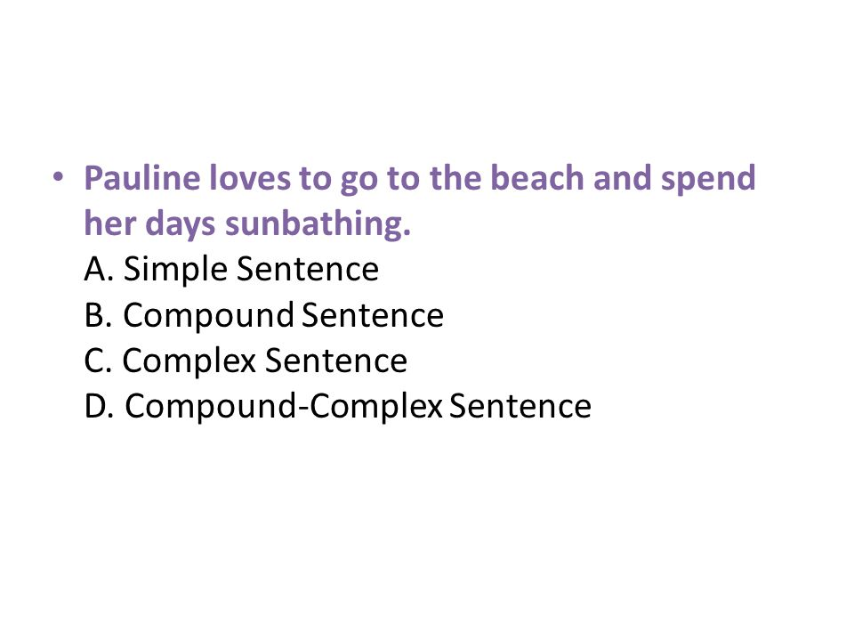 Pauline loves to go to the beach and spend her days sunbathing. A. Simple Sentence B. Compound Sentence C. Complex Sentence D. Compound-Complex Senten