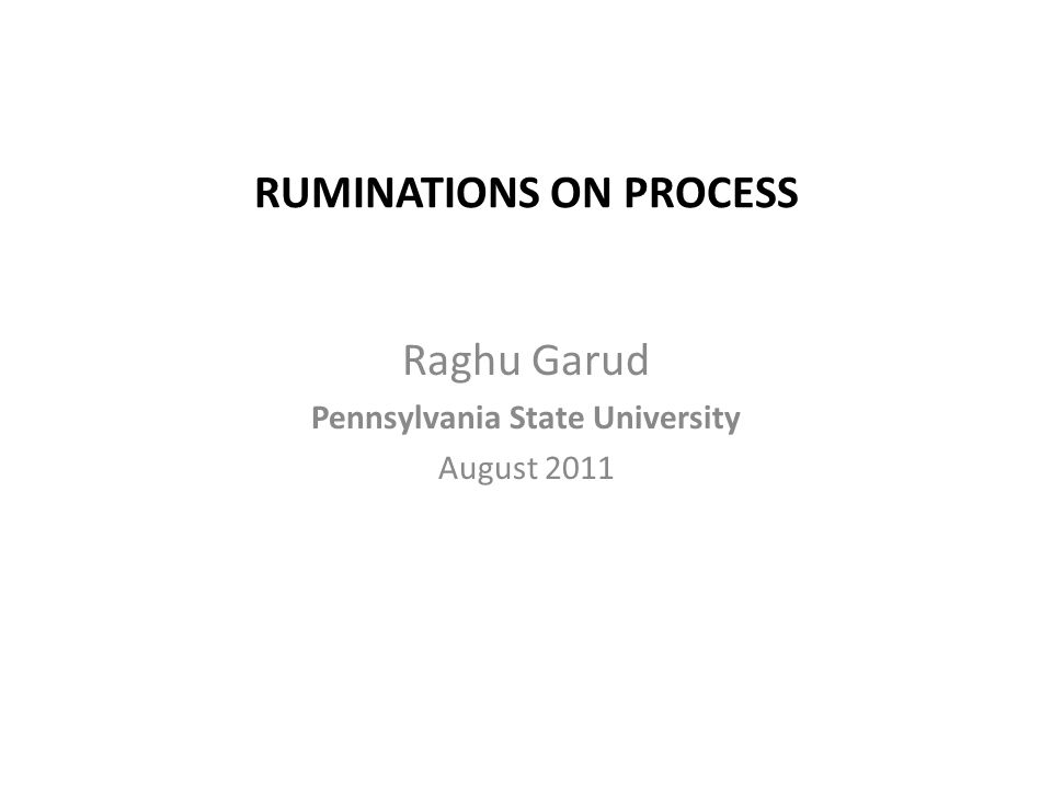 RUMINATIONS ON PROCESS Raghu Garud Pennsylvania State University August 2011