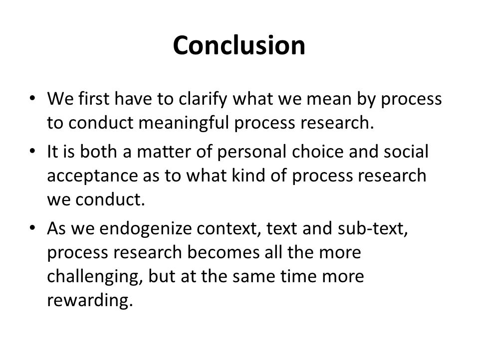 Conclusion We first have to clarify what we mean by process to conduct meaningful process research.