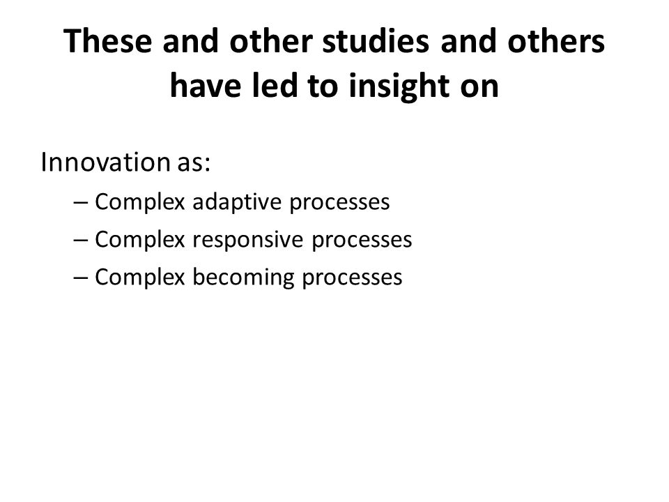 These and other studies and others have led to insight on Innovation as: – Complex adaptive processes – Complex responsive processes – Complex becoming processes